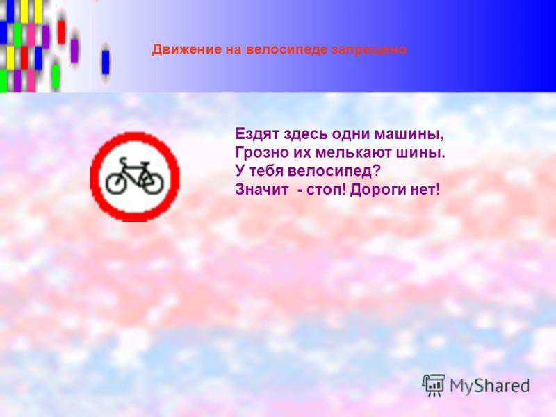Движение на велосипеде запрещено Ездят здесь одни машины, Грозно их мелькают шины. У тебя велосипед? Значит - стоп! Дороги нет!