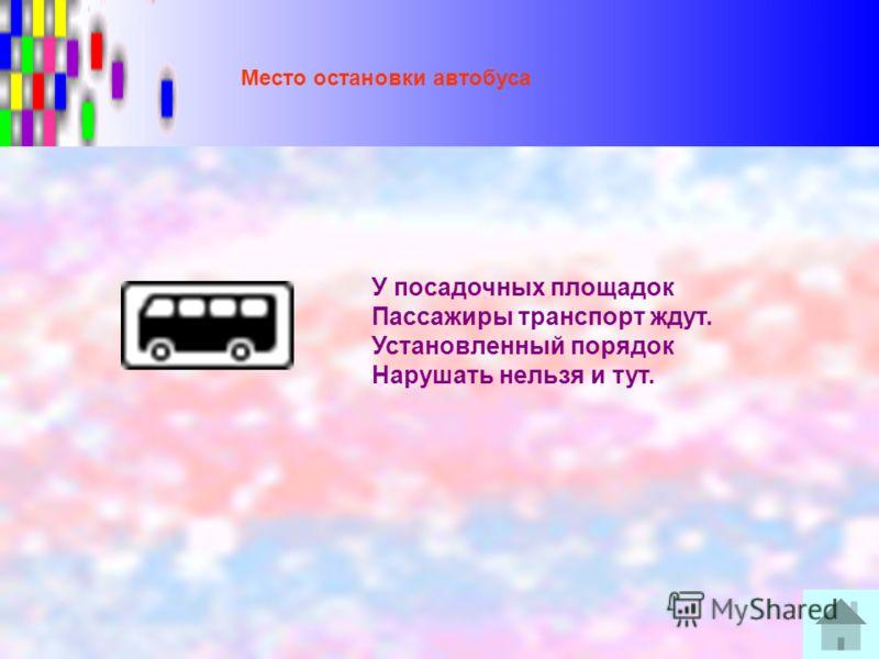 Место остановки автобуса У посадочных площадок Пассажиры транспорт ждут. Установленный порядок Нарушать нельзя и тут.