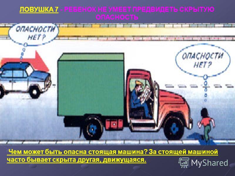 ЛОВУШКА 7 - РЕБЕНОК НЕ УМЕЕТ ПРЕДВИДЕТЬ СКРЫТУЮ ОПАСНОСТЬ Чем может быть опасна стоящая машина? За стоящей машиной часто бывает скрыта другая, движущаяся.