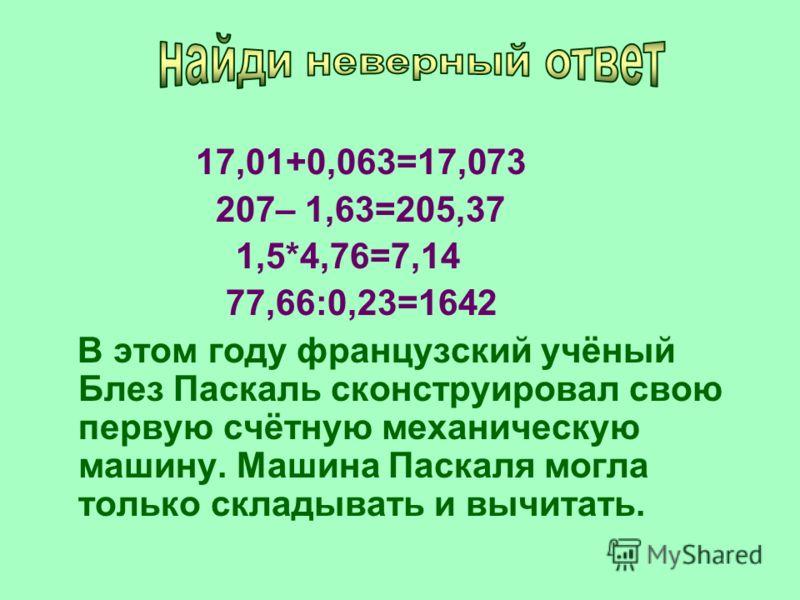 17,01+0,063=17,073 207– 1,63=205,37 1,5*4,76=7,14 77,66:0,23=1642 В этом году французский учёный Блез Паскаль сконструировал свою первую счётную механическую машину. Машина Паскаля могла только складывать и вычитать.