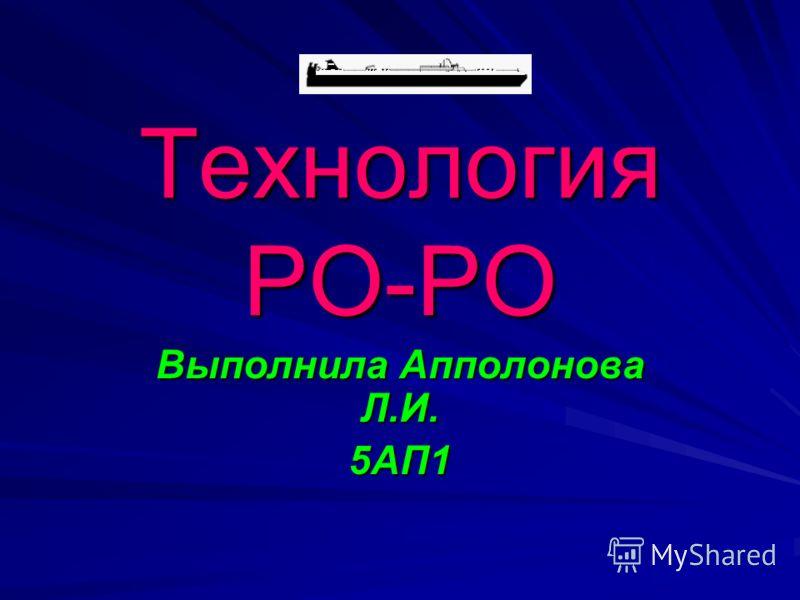 Технология РО-РО Выполнила Апполонова Л.И. 5АП1