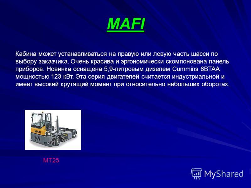 MAFI МТ25 Кабина может устанавливаться на правую или левую часть шасси по выбору заказчика. Очень красива и эргономически скомпонована панель приборов. Новинка оснащена 5,9-литровым дизелем Cummins 6BTAA мощностью 123 кВт. Эта серия двигателей считае