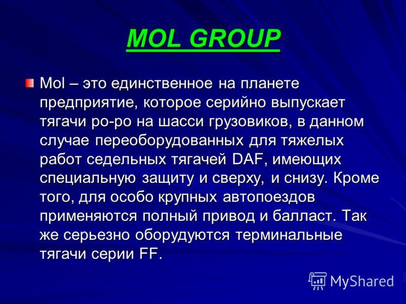 MOL GROUP Mol – это единственное на планете предприятие, которое серийно выпускает тягачи ро-ро на шасси грузовиков, в данном случае переоборудованных для тяжелых работ седельных тягачей DAF, имеющих специальную защиту и сверху, и снизу. Кроме того,