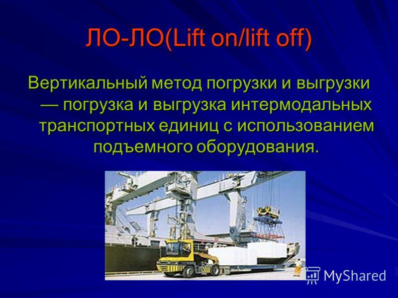 ЛО-ЛО(Lift on/lift off) Вертикальный метод погрузки и выгрузки погрузка и выгрузка интермодальных транспортных единиц с использованием подъемного оборудования.