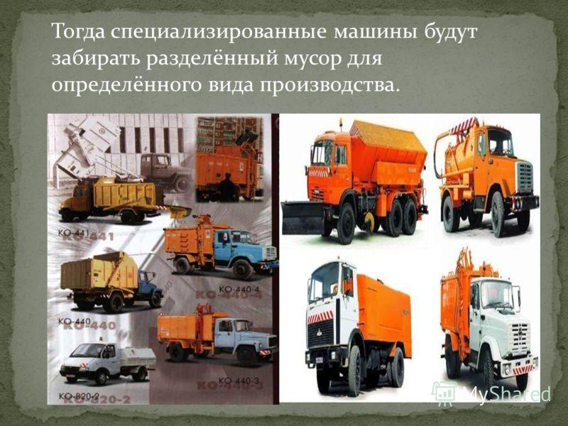 Тогда специализированные машины будут забирать разделённый мусор для определённого вида производства.