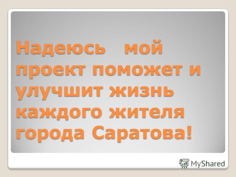 Надеюсь мой проект поможет и улучшит жизнь каждого жителя города Саратова!