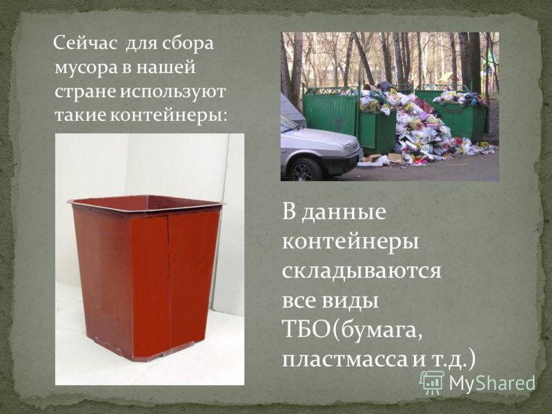 Сейчас для сбора мусора в нашей стране используют такие контейнеры: В данные контейнеры складываются все виды ТБО(бумага, пластмасса и т.д.)