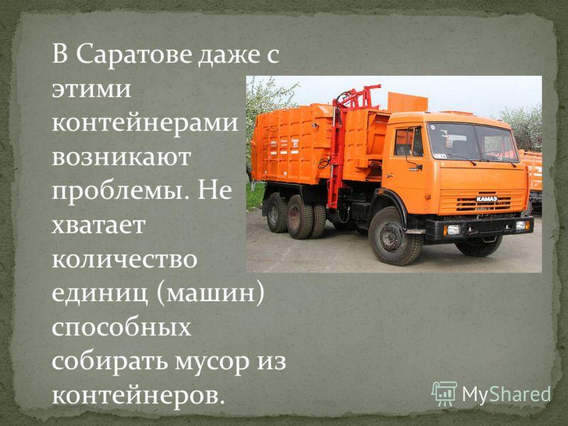 В Саратове даже с этими контейнерами возникают проблемы. Не хватает количество единиц (машин) способных собирать мусор из контейнеров.