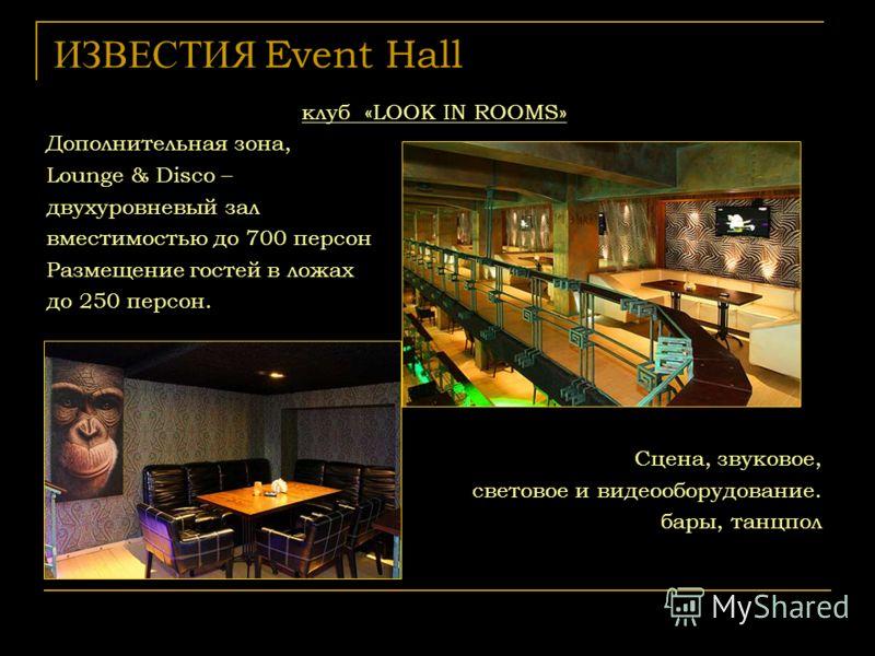 ИЗВЕСТИЯ Event Hall клуб «LOOK IN ROOMS» Дополнительная зона, Lounge & Disco – двухуровневый зал вместимостью до 700 персон Размещение гостей в ложах до 250 персон. Сцена, звуковое, световое и видеооборудование. бары, танцпол