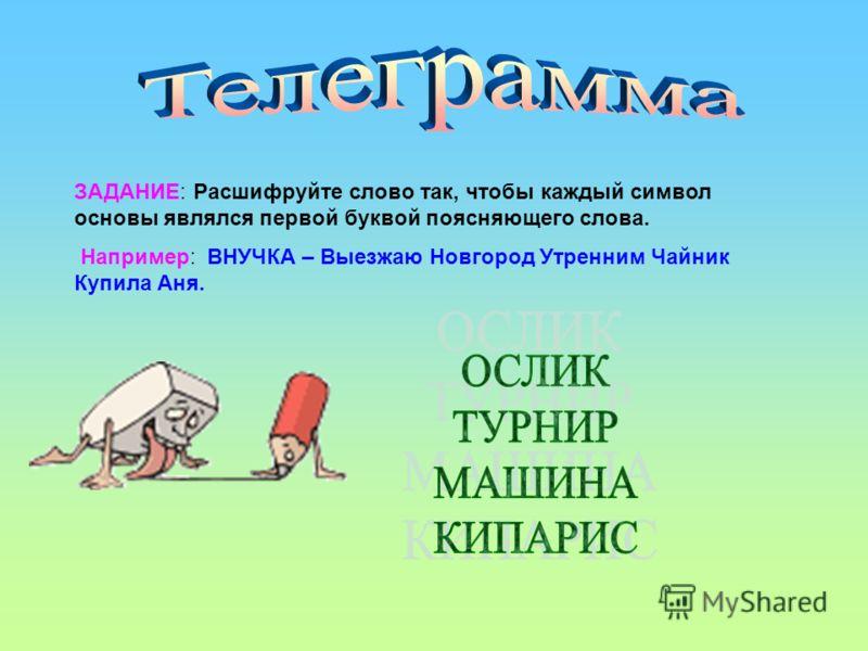 ЗАДАНИЕ: Расшифруйте слово так, чтобы каждый символ основы являлся первой буквой поясняющего слова. Например: ВНУЧКА – Выезжаю Новгород Утренним Чайник Купила Аня.