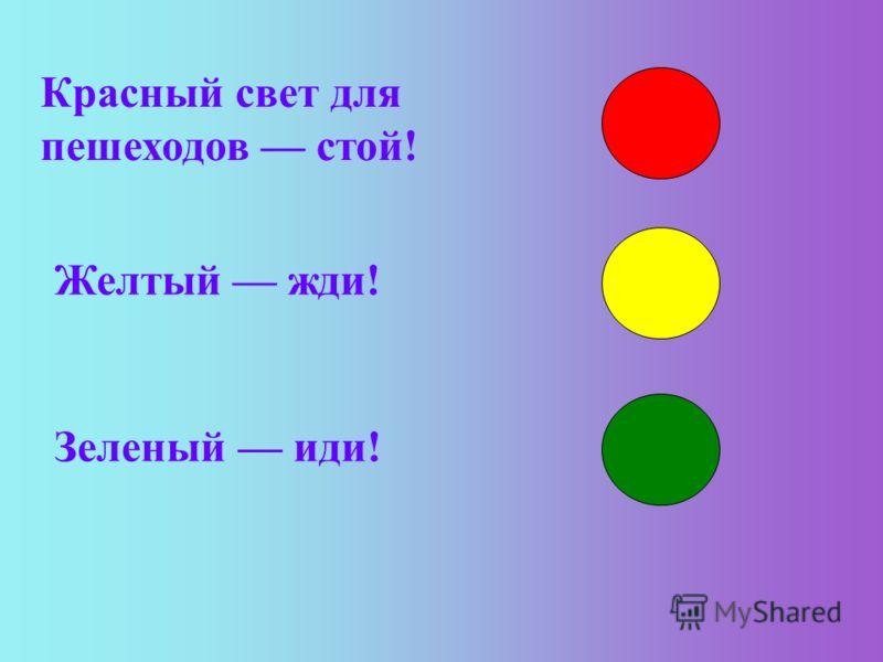 Красный свет для пешеходов стой! Желтый жди! Зеленый иди!