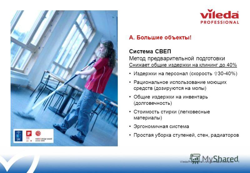 Vileda Professional – Клининговые компании 1 A. Большие объекты! Система СВЕП Метод предварительной подготовки Снижает общие издержки на клининг до 40% Издержки на персонал (скорость 30-40%) Рациональное использование моющих средств (дозируются на мо