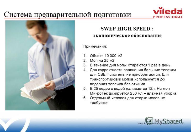 Vileda Professional – Клининговые компании 20 SWEP HIGH SPEED : экономическое обоснование Система предварительной подготовки Примечания: 1.Объект 10 000 м2 2.Моп на 25 м2 3.В течение дня мопы стираются 1 раз в день 4.Для корректности сравнения больши