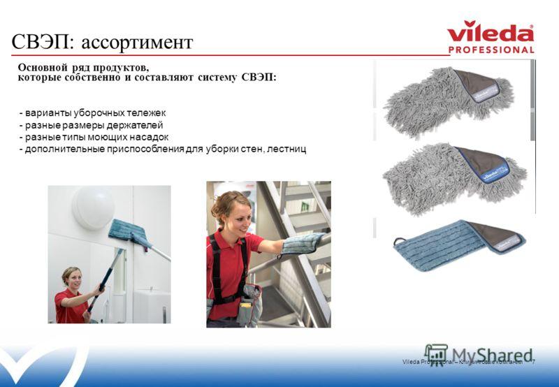 Vileda Professional – Клининговые компании 7 СВЭП: ассортимент Основной ряд продуктов, которые собственно и составляют систему СВЭП: - варианты уборочных тележек - разные размеры держателей - разные типы моющих насадок - дополнительные приспособления