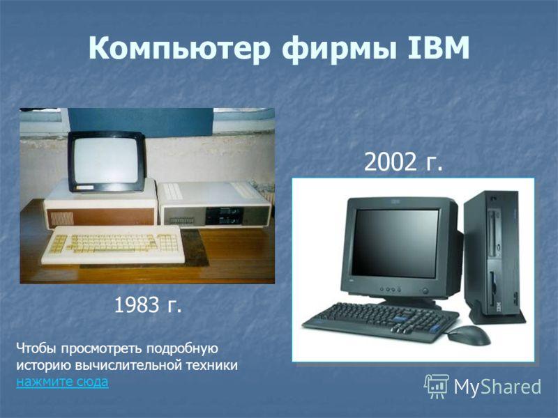 Компьютер фирмы IBM 1983 г. 2002 г. Чтобы просмотреть подробную историю вычислительной техники нажмите сюда нажмите сюда