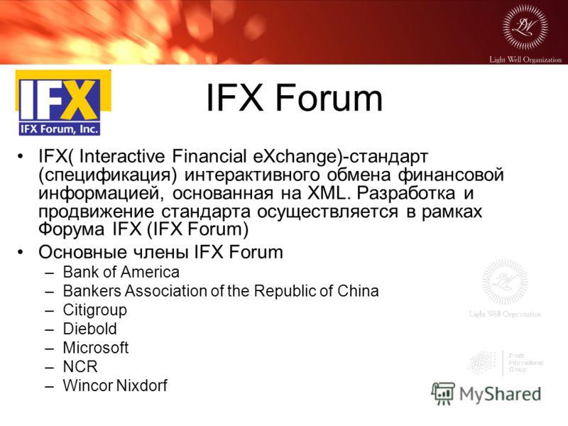 IFX Forum IFX( Interactive Financial eXchange)-стандарт (спецификация) интерактивного обмена финансовой информацией, основанная на XML. Разработка и продвижение стандарта осуществляется в рамках Форума IFX (IFX Forum) Основные члены IFX Forum –Bank o
