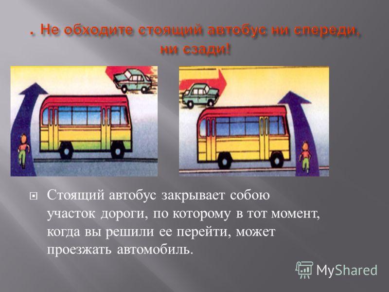 Стоящий автобус закрывает собою участок дороги, по которому в тот момент, когда вы решили ее перейти, может проезжать автомобиль.