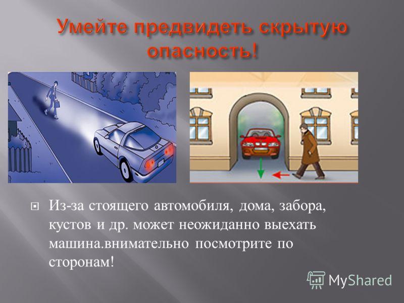 Из - за стоящего автомобиля, дома, забора, кустов и др. может неожиданно выехать машина. внимательно посмотрите по сторонам !