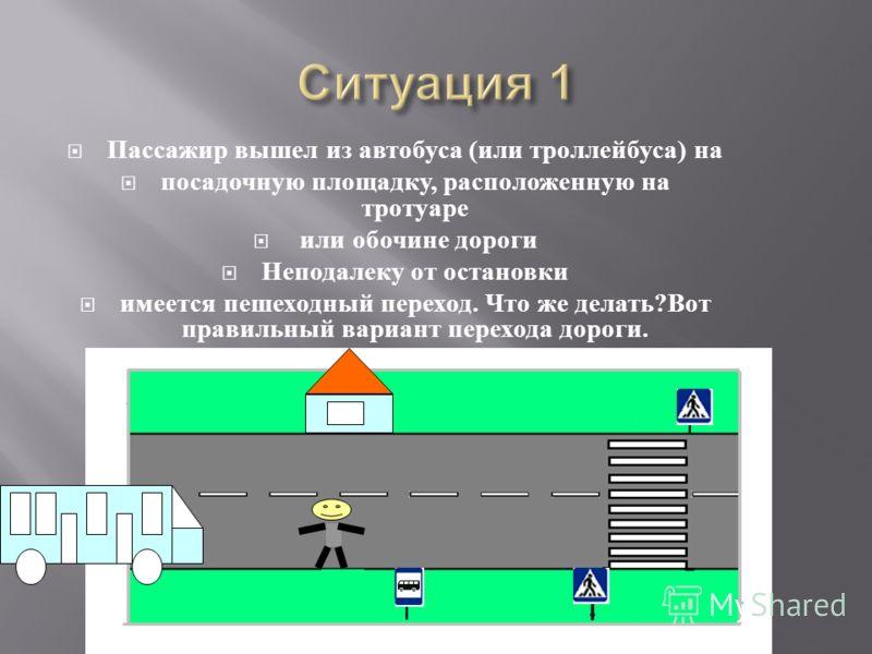 Пассажир вышел из автобуса ( или троллейбуса ) на посадочную площадку, расположенную на тротуаре или обочине дороги Неподалеку от остановки имеется пешеходный переход. Что же делать ? Вот правильный вариант перехода дороги.