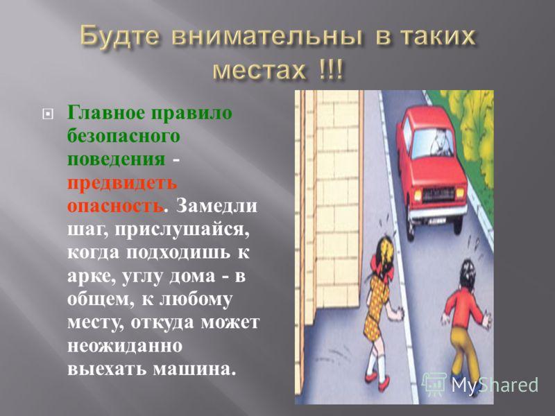 Главное правило безопасного поведения - предвидеть опасность. Замедли шаг, прислушайся, когда подходишь к арке, углу дома - в общем, к любому месту, откуда может неожиданно выехать машина.