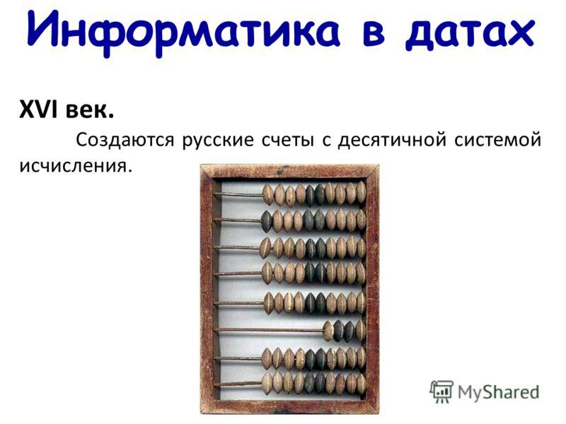 Информатика в датах ХVI век. Создаются русские счеты с десятичной системой исчисления.