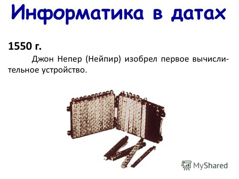 Информатика в датах 1550 г. Джон Непер (Нейпир) изобрел первое вычисли- тельное устройство.