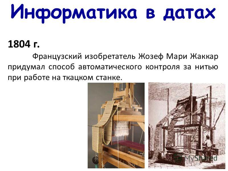 Информатика в датах 1804 г. Французский изобретатель Жозеф Мари Жаккар придумал способ автоматического контроля за нитью при работе на ткацком станке.