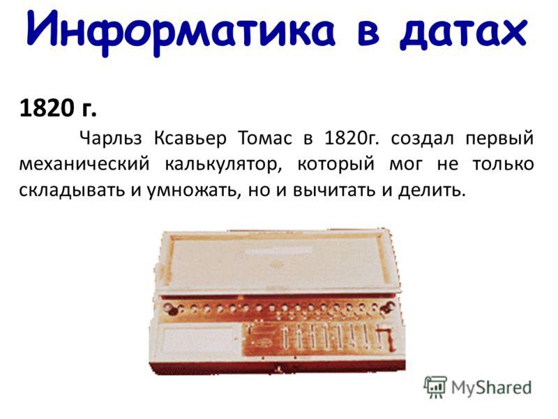 Информатика в датах 1820 г. Чарльз Ксавьер Томас в 1820г. создал первый механический калькулятор, который мог не только складывать и умножать, но и вычитать и делить.