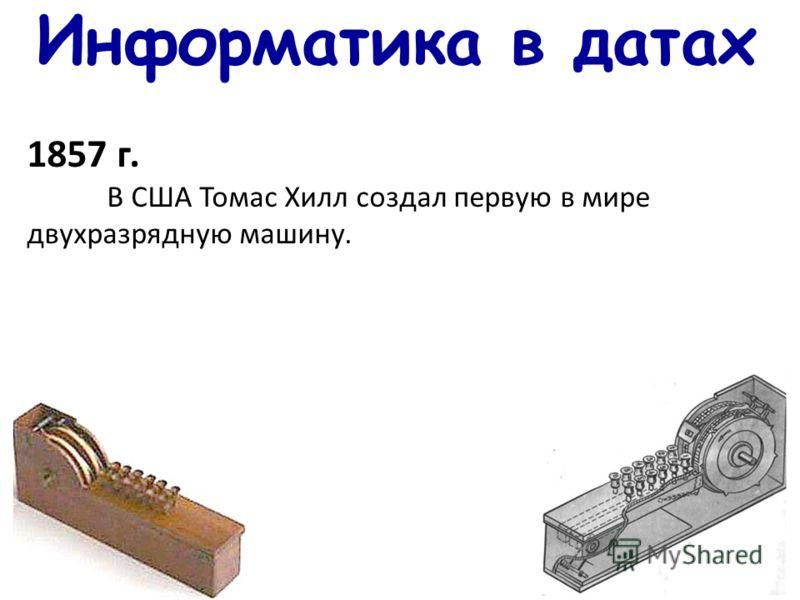Информатика в датах 1857 г. В США Томас Хилл создал первую в мире двухразрядную машину.
