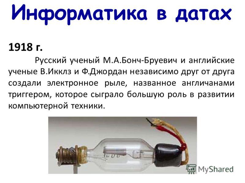 Информатика в датах 1918 г. Русский ученый М.А.Бонч-Бруевич и английские ученые В.Икклз и Ф.Джордан независимо друг от друга создали электронное рыле, названное англичанами триггером, которое сыграло большую роль в развитии компьютерной техники.