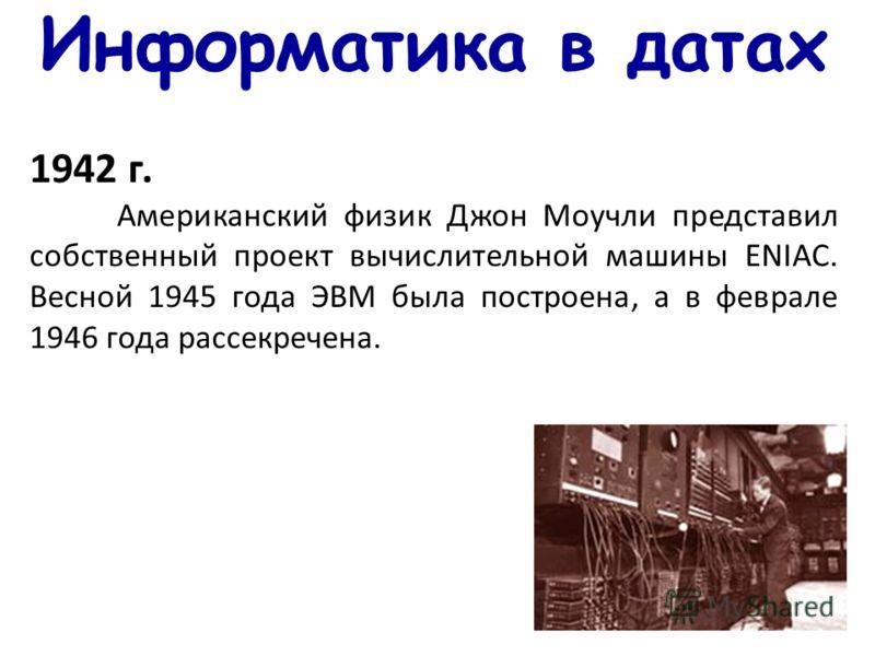 Информатика в датах 1942 г. Американский физик Джон Моучли представил собственный проект вычислительной машины ENIAC. Весной 1945 года ЭВМ была построена, а в феврале 1946 года рассекречена.