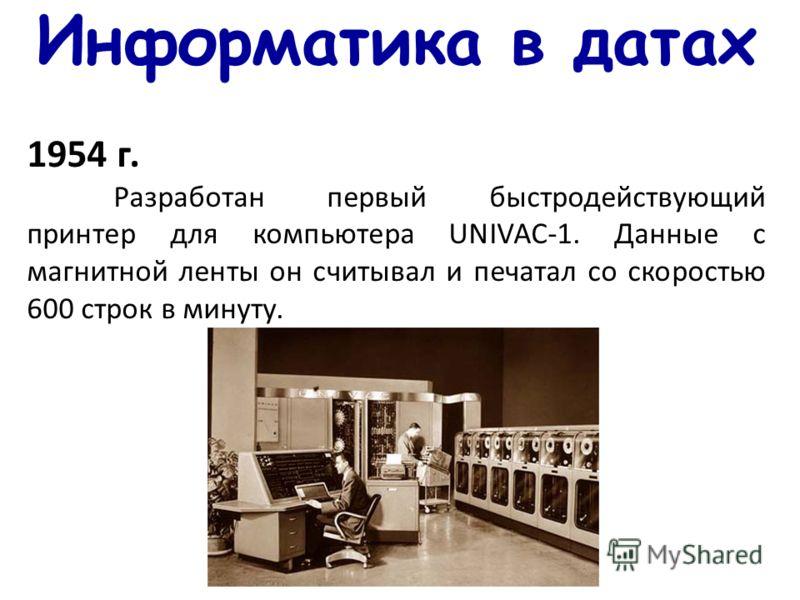 Информатика в датах 1954 г. Разработан первый быстродействующий принтер для компьютера UNIVAC-1. Данные с магнитной ленты он считывал и печатал со скоростью 600 строк в минуту.