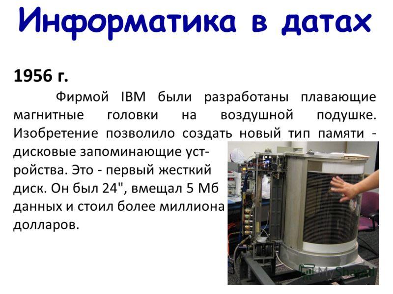 Информатика в датах 1956 г. Фирмой IBM были разработаны плавающие магнитные головки на воздушной подушке. Изобретение позволило создать новый тип памяти - дисковые запоминающие уст- ройства. Это - первый жесткий диск. Он был 24