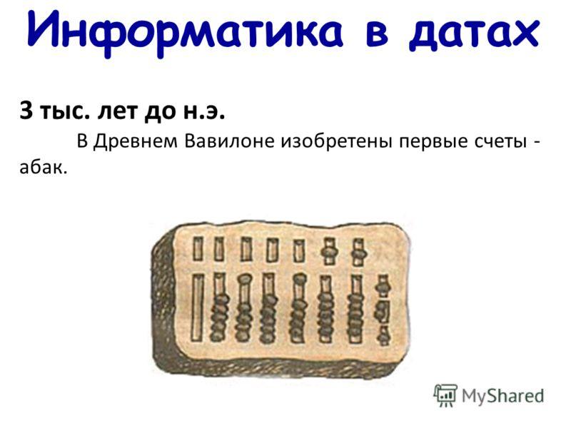 Информатика в датах 3 тыс. лет до н.э. В Древнем Вавилоне изобретены первые счеты - абак.