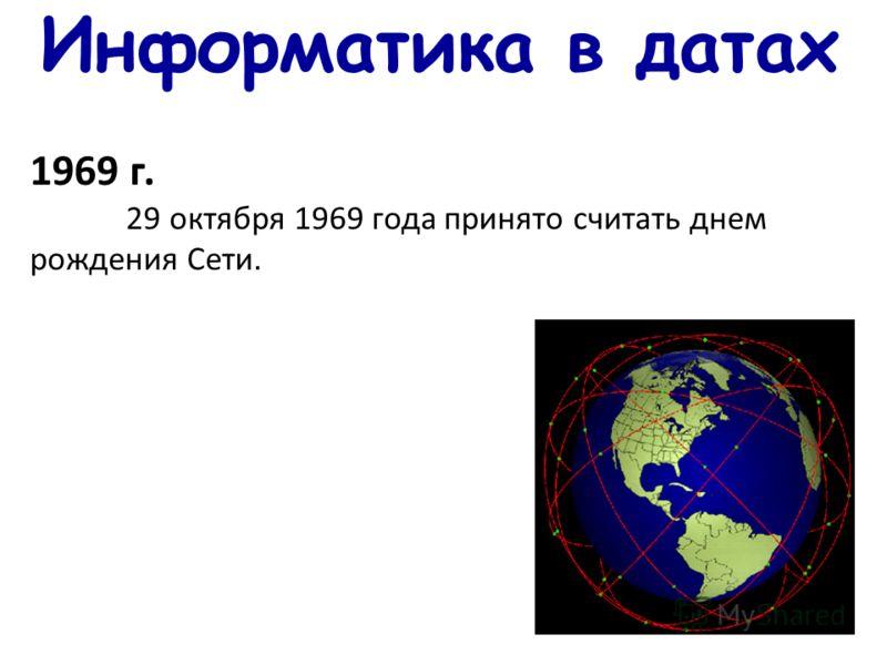 Информатика в датах 1969 г. 29 октября 1969 года принято считать днем рождения Сети.