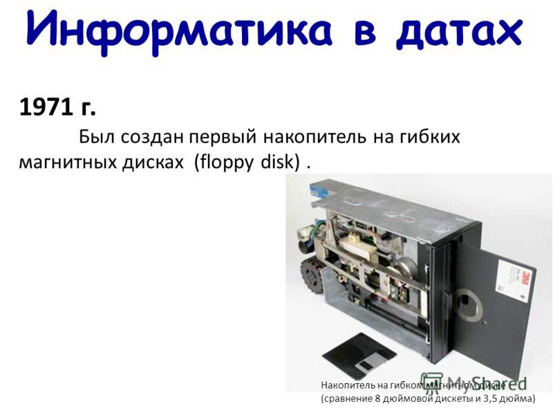 Информатика в датах 1971 г. Был создан первый накопитель на гибких магнитных дисках (floppy disk). Накопитель на гибком магнитном диске (сравнение 8 дюймовой дискеты и 3,5 дюйма)
