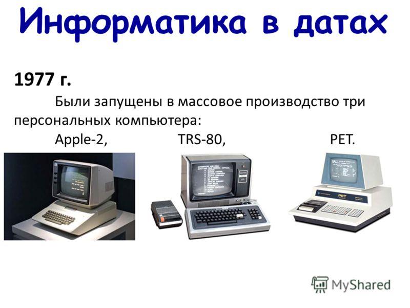 Информатика в датах 1977 г. Были запущены в массовое производство три персональных компьютера: Apple-2,TRS-80, PET.