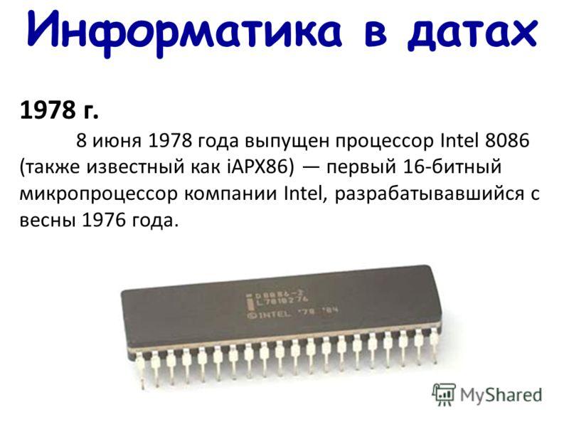 Информатика в датах 1978 г. 8 июня 1978 года выпущен процессор Intel 8086 (также известный как iAPX86) первый 16-битный микропроцессор компании Intel, разрабатывавшийся с весны 1976 года.