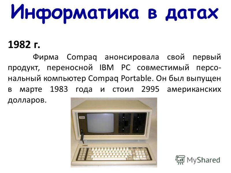Информатика в датах 1982 г. Фирма Compaq анонсировала свой первый продукт, переносной IBM PC совместимый персо- нальный компьютер Compaq Portable. Он был выпущен в марте 1983 года и стоил 2995 американских долларов.