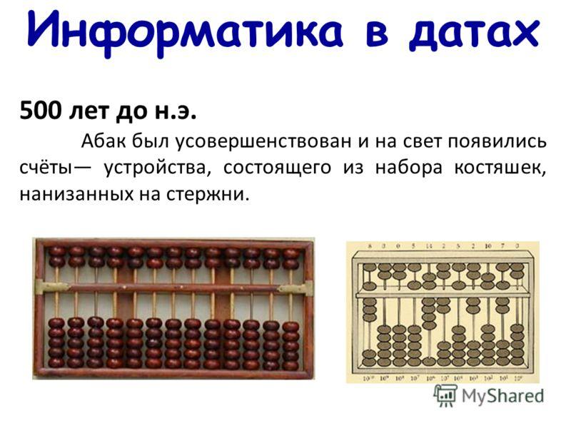 Информатика в датах 500 лет до н.э. Абак был усовершенствован и на свет появились счёты устройства, состоящего из набора костяшек, нанизанных на стержни.