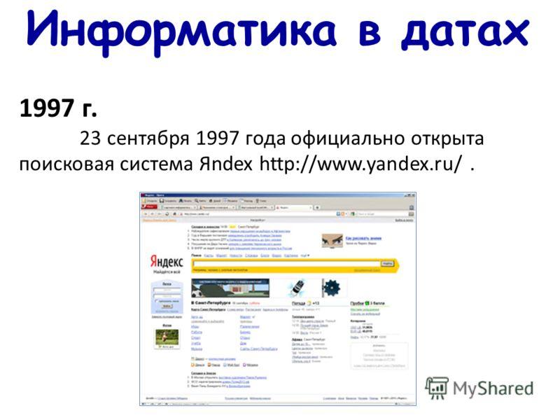 Информатика в датах 1997 г. 23 сентября 1997 года официально открыта поисковая система Яndex http://www.yandex.ru/.