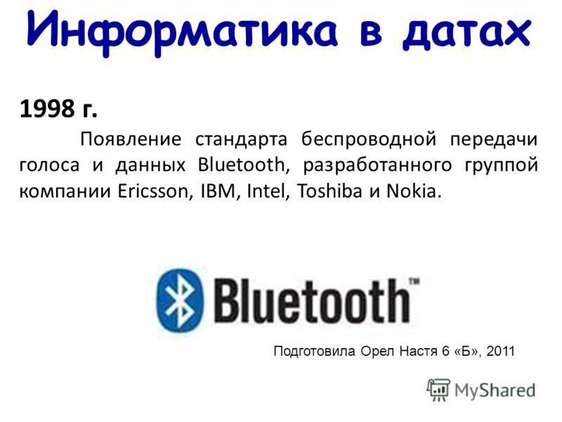 Информатика в датах 1998 г. Появление стандарта беспроводной передачи голоса и данных Bluetooth, разработанного группой компании Ericsson, IBM, Intel, Toshiba и Nokia. Подготовила Орел Настя 6 «Б», 2011