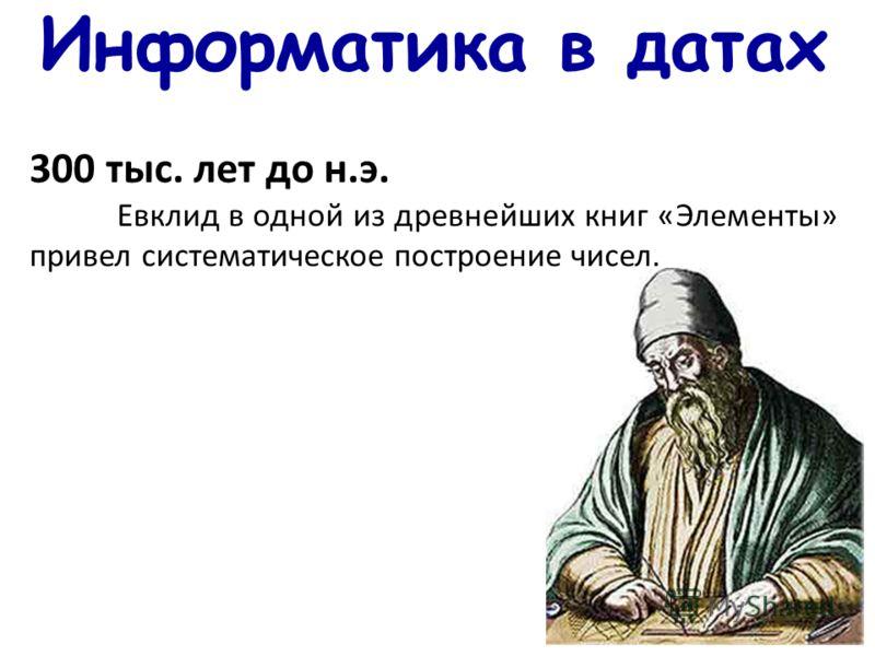 Информатика в датах 300 тыс. лет до н.э. Евклид в одной из древнейших книг «Элементы» привел систематическое построение чисел.