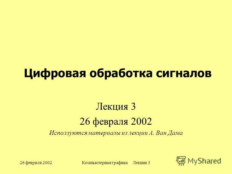 26 феврвля 2002Компьютерная графика Лекция 31 Цифровая обработка сигналов Лекция 3 26 февраля 2002 Исползуются материалы из лекции А. Ван Дама