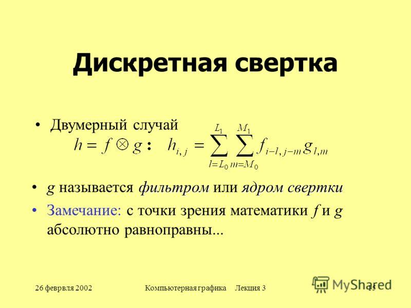 26 феврвля 2002Компьютерная графика Лекция 315 Дискретная свертка фильтромядром сверткиg называется фильтром или ядром свертки Замечание: с точки зрения математики f и g абсолютно равноправны... Двумерный случай