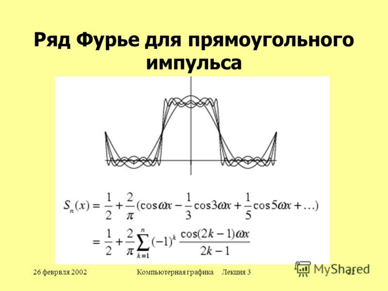 26 феврвля 2002Компьютерная графика Лекция 322 Ряд Фурье для прямоугольного импульса