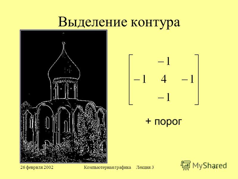26 феврвля 2002Компьютерная графика Лекция 334 Выделение контура + порог