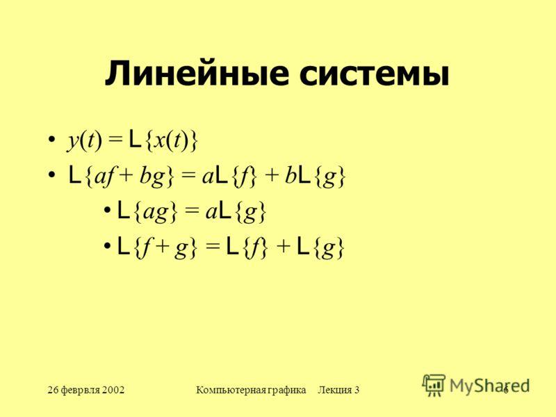 26 феврвля 2002Компьютерная графика Лекция 36 Линейные системы y(t) = L {x(t)} L {af + bg} = a L {f} + b L {g} L {ag} = a L {g} L {f + g} = L {f} + L {g}