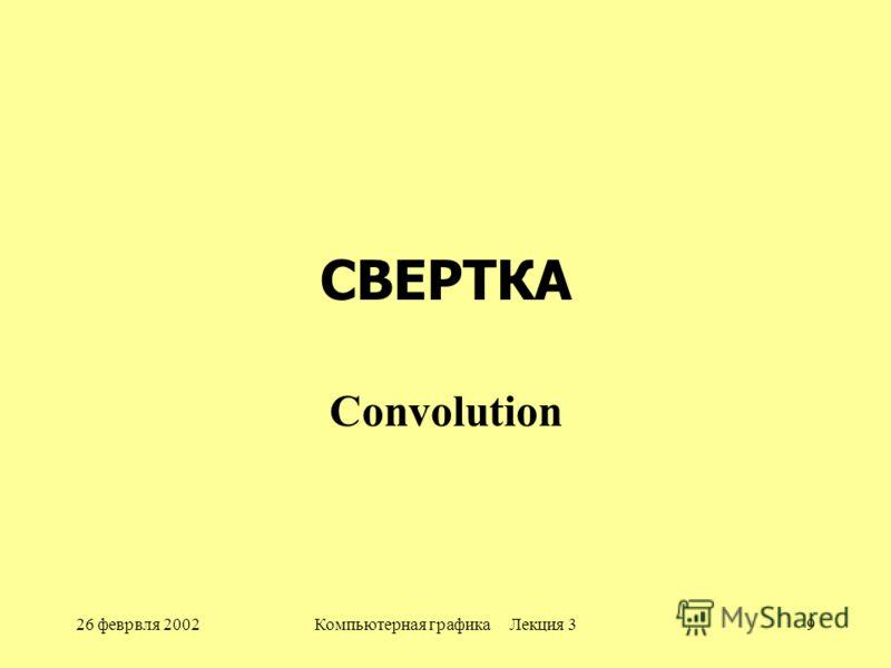 26 феврвля 2002Компьютерная графика Лекция 39 СВЕРТКА Convolution