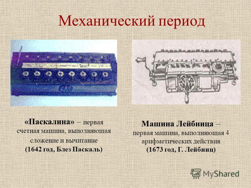 Механический период «Паскалина» – первая счетная машина, выполняющая сложение и вычитание (1642 год, Блез Паскаль) Машина Лейбница – первая машина, выполняющая 4 арифметических действия (1673 год, Г. Лейбниц)